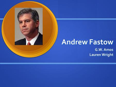 Andrew Fastow G.W. Amos Lauren Wright. Background Born December 22, 1961 in Washington DC Born December 22, 1961 in Washington DC B.A. in Chinese and.