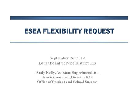 ESEA FLEXIBILITY REQUEST September 26, 2012 Educational Service District 113 Andy Kelly, Assistant Superintendent, Travis Campbell, Director K12 Office.