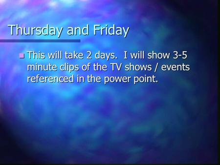 Thursday and Friday This will take 2 days. I will show 3-5 minute clips of the TV shows / events referenced in the power point. This will take 2 days.