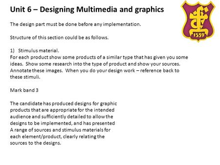 Unit 6 – Designing Multimedia and graphics The design part must be done before any implementation. Structure of this section could be as follows. 1)Stimulus.