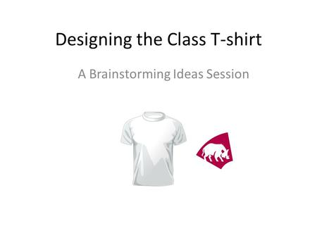 Designing the Class T-shirt A Brainstorming Ideas Session.