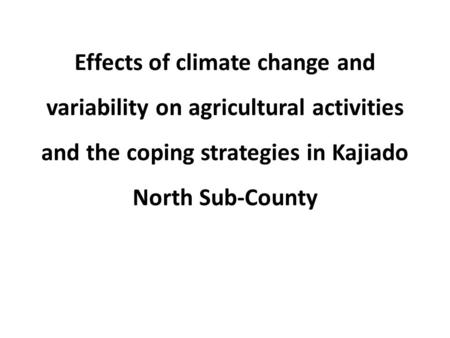Effects of climate change and variability on agricultural activities and the coping strategies in Kajiado North Sub-County.