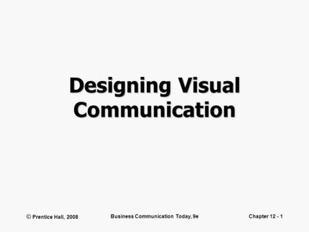 © Prentice Hall, 2008 Business Communication Today, 9eChapter 12 - 1 Designing Visual Communication.