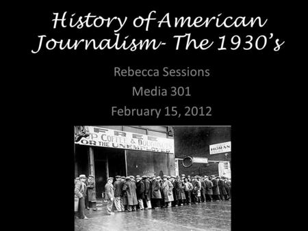 History of American Journalism- The 1930's Rebecca Sessions Media 301 February 15, 2012.