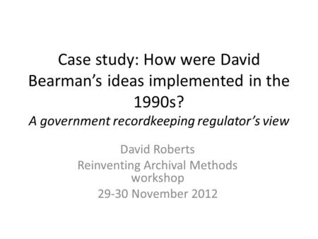 Case study: How were David Bearman's ideas implemented in the 1990s? A government recordkeeping regulator's view David Roberts Reinventing Archival Methods.