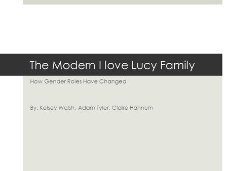 The Modern I love Lucy Family How Gender Roles Have Changed By: Kelsey Walsh, Adam Tyler, Claire Hannum.