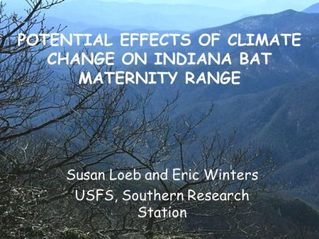 POTENTIAL EFFECTS OF CLIMATE CHANGE ON INDIANA BAT MATERNITY RANGE Susan Loeb and Eric Winters USFS, Southern Research Station.