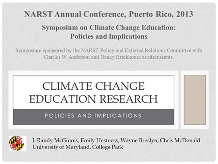 POLICIES AND IMPLICATIONS CLIMATE CHANGE EDUCATION RESEARCH J. Randy McGinnis, Emily Hestness, Wayne Breslyn, Chris McDonald University of Maryland, College.