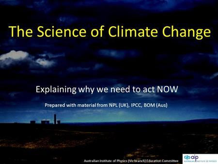 The Science of Climate Change Explaining why we need to act NOW Prepared with material from NPL (UK), IPCC, BOM (Aus) Australian Institute of Physics (Vic.