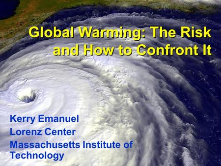 Global Warming: The Risk and How to Confront It Kerry Emanuel Lorenz Center Massachusetts Institute of Technology.