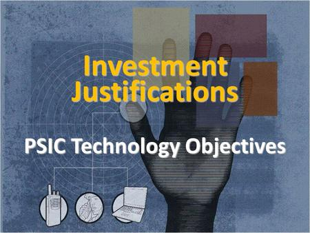 Investment Justifications PSIC Technology Objectives 1.