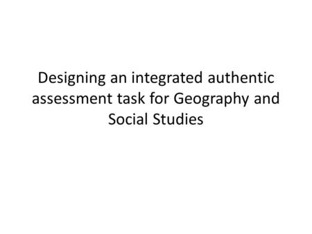 Designing an integrated authentic assessment task for Geography and Social Studies.