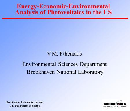 Brookhaven Science Associates U.S. Department of Energy Energy-Economic-Environmental Analysis of Photovoltaics in the US V.M. Fthenakis Environmental.