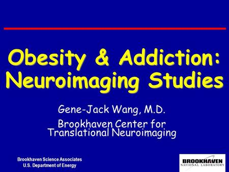 Brookhaven Science Associates U.S. Department of Energy Gene-Jack Wang, M.D. Brookhaven Center for Translational Neuroimaging Obesity & Addiction: Neuroimaging.