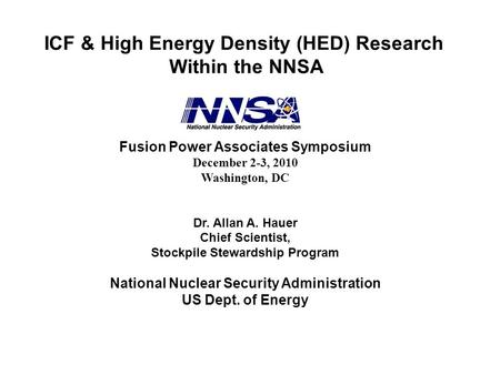 ICF & High Energy Density (HED) Research Within the NNSA Fusion Power Associates Symposium December 2-3, 2010 Washington, DC Dr. Allan A. Hauer Chief Scientist,