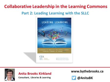 Collaborative Leadership in the Learning Commons Part 2: Leading Learning with the SLLC Anita Brooks Kirkland Consultant, Libraries & Learning www.bythebrooks.ca.