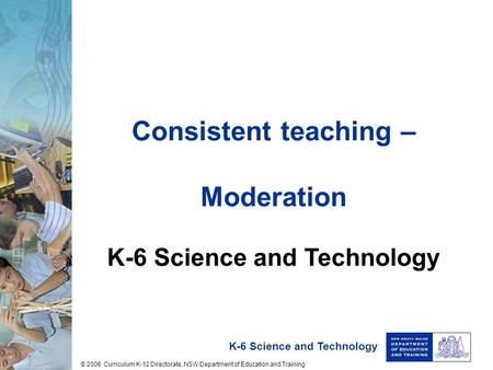 K-6 Science and Technology Consistent teaching – Moderation K-6 Science and Technology © 2006 Curriculum K-12 Directorate, NSW Department of Education.