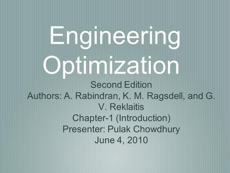 Engineering Optimization Second Edition Authors: A. Rabindran, K. M. Ragsdell, and G. V. Reklaitis Chapter-1 (Introduction) Presenter: Pulak Chowdhury.