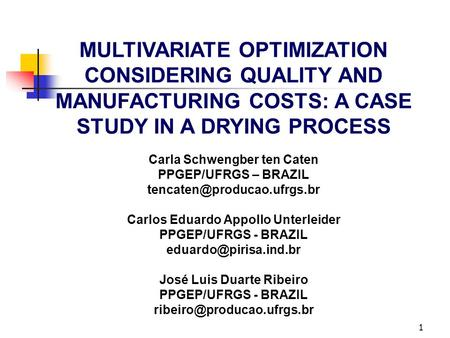 1 MULTIVARIATE OPTIMIZATION CONSIDERING QUALITY AND MANUFACTURING COSTS: A CASE STUDY IN A DRYING PROCESS Carla Schwengber ten Caten PPGEP/UFRGS – BRAZIL.