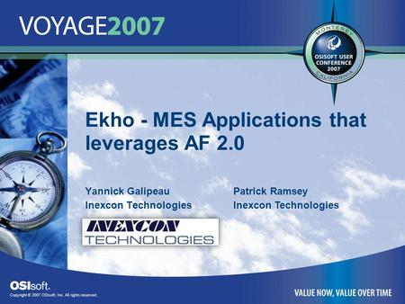 Copyright © 2007 OSIsoft, Inc. All rights reserved. Ekho - MES Applications that leverages AF 2.0 Yannick Galipeau Inexcon Technologies Patrick Ramsey.