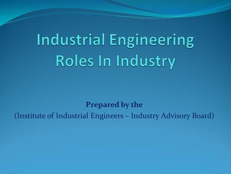 Prepared by the (Institute of Industrial Engineers – Industry Advisory Board)