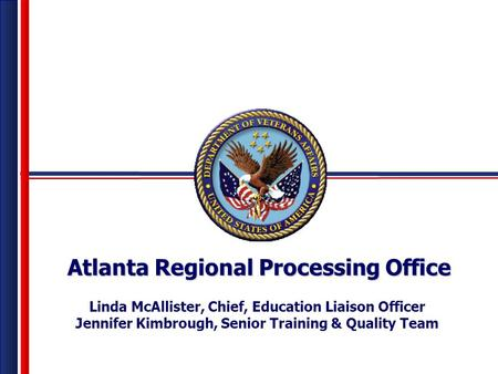 Atlanta Regional Processing Office Linda McAllister, Chief, Education Liaison Officer Jennifer Kimbrough, Senior Training & Quality Team.