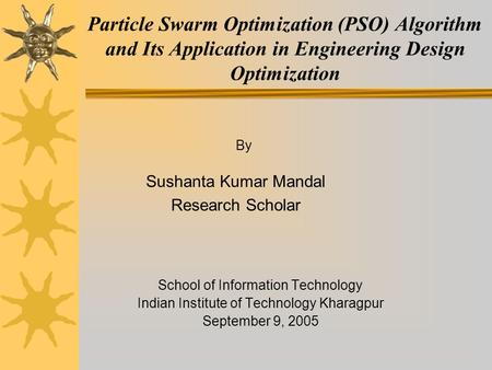 Particle Swarm Optimization (PSO) Algorithm and Its Application in Engineering Design Optimization School of Information Technology Indian Institute of.