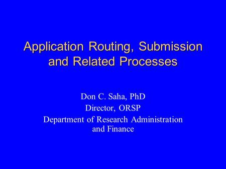 Application Routing, Submission and Related Processes Don C. Saha, PhD Director, ORSP Department of Research Administration and Finance.