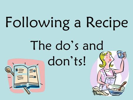 Following a Recipe The do's and don'ts!. If you were taking a road trip to some place you had never been to before, what would you want to take with you?