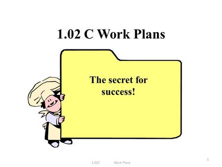 1.02 C Work Plans 1 The secret for success!. Why use a work plan? Helps meal preparation run smoothly Implement these steps: 1.02CWork Plans2 Steps 1-