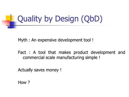 Quality by Design (QbD) Myth : An expensive development tool ! Fact : A tool that makes product development and commercial scale manufacturing simple !