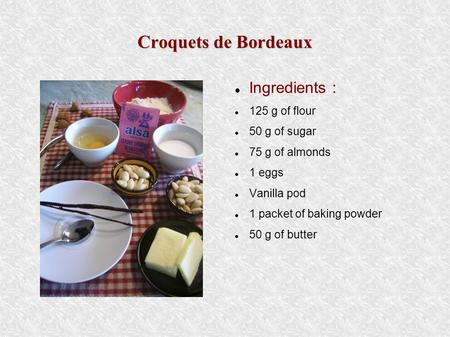 Croquets de Bordeaux Ingredients : 125 g of flour 50 g of sugar 75 g of almonds 1 eggs Vanilla pod 1 packet of baking powder 50 g of butter.