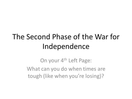 The Second Phase of the War for Independence On your 4 th Left Page: What can you do when times are tough (like when you're losing)?