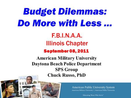 Budget Dilemmas: Do More with Less … American Military University Daytona Beach Police Department SPS Group Chuck Russo, PhD September 08, 2011 F.B.I.N.A.A.