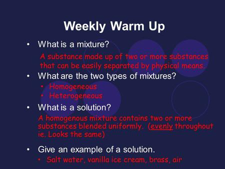 Weekly Warm Up What is a mixture? What are the two types of mixtures? What is a solution? Give an example of a solution. A substance made up of two or.