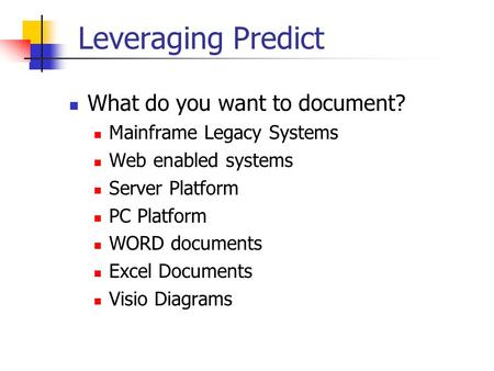 Leveraging Predict What do you want to document? Mainframe Legacy Systems Web enabled systems Server Platform PC Platform WORD documents Excel Documents.