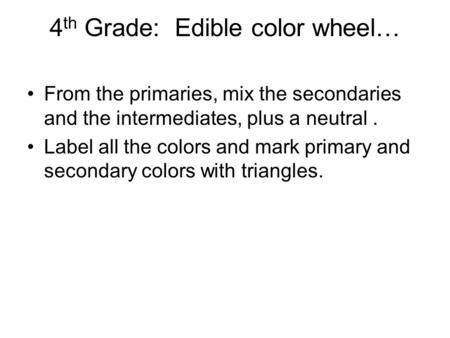 4 th Grade: Edible color wheel… From the primaries, mix the secondaries and the intermediates, plus a neutral. Label all the colors and mark primary and.
