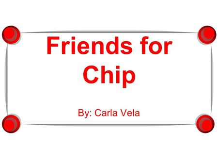 Friends for Chip By: Carla Vela.  This is Chip, Hershey C. Chip.