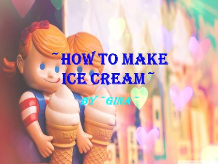 ~HOW TO MAKE ICE CREAM~ By ~Gina~. What you'll need Ice cubes (enough to fill each gallon-size bag about half full) 1 cup half and half 1/2 cup salt 2.