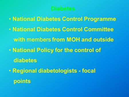 Diabetes National Diabetes Control Programme National Diabetes Control Committee with members from MOH and outside National Policy for the control of diabetes.