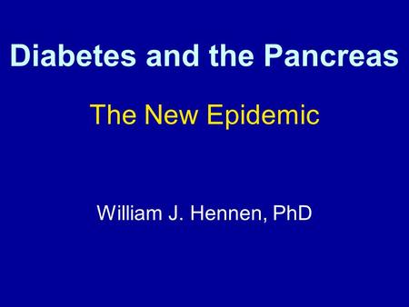 Diabetes and the Pancreas The New Epidemic William J. Hennen, PhD 1.