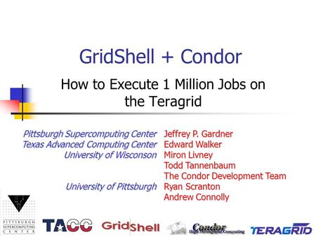 GridShell + Condor How to Execute 1 Million Jobs on the Teragrid Jeffrey P. Gardner Edward Walker Miron Livney Todd Tannenbaum The Condor Development Team.