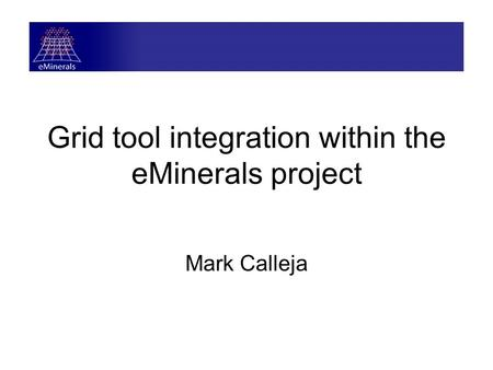 Grid tool integration within the eMinerals project Mark Calleja.