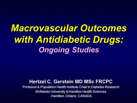 Macrovascular Outcomes with Antidiabetic Drugs: Ongoing Studies Hertzel C. Gerstein MD MSc FRCPC Professor & Population Health Institute Chair in Diabetes.