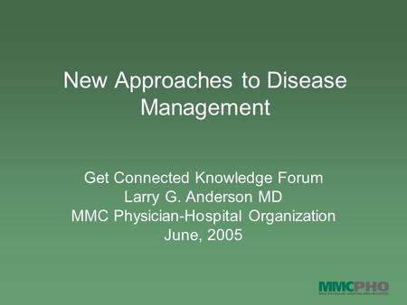 New Approaches to Disease Management Get Connected Knowledge Forum Larry G. Anderson MD MMC Physician-Hospital Organization June, 2005.