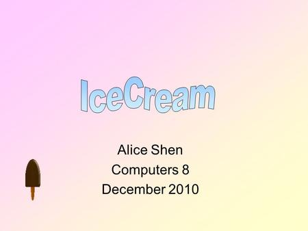 Alice Shen Computers 8 December 2010 Table of Contents What is Ice cream? History of Ice cream. How are Ice cream made? Popular Toppings. Top 10 flavours.
