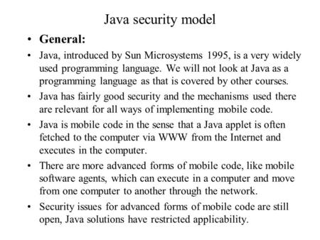 Java security model General: Java, introduced by Sun Microsystems 1995, is a very widely used programming language. We will not look at Java as a programming.