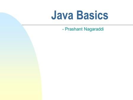 Java Basics - Prashant Nagaraddi. Features of Java n Java syntax is similar to C/C++ but there are many differences too n Java is strongly typed like.