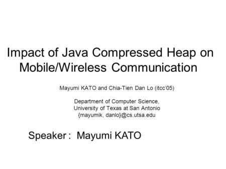 Impact of Java Compressed Heap on Mobile/Wireless Communication Mayumi KATO and Chia-Tien Dan Lo (itcc'05) Department of Computer Science, University of.