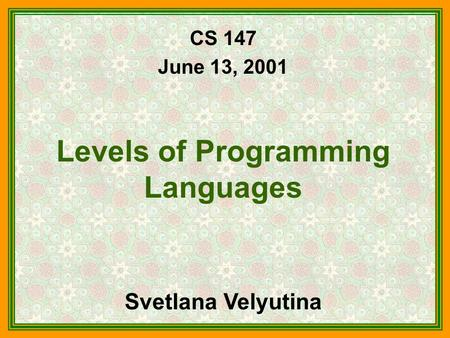 CS 147 June 13, 2001 Levels of Programming Languages Svetlana Velyutina.